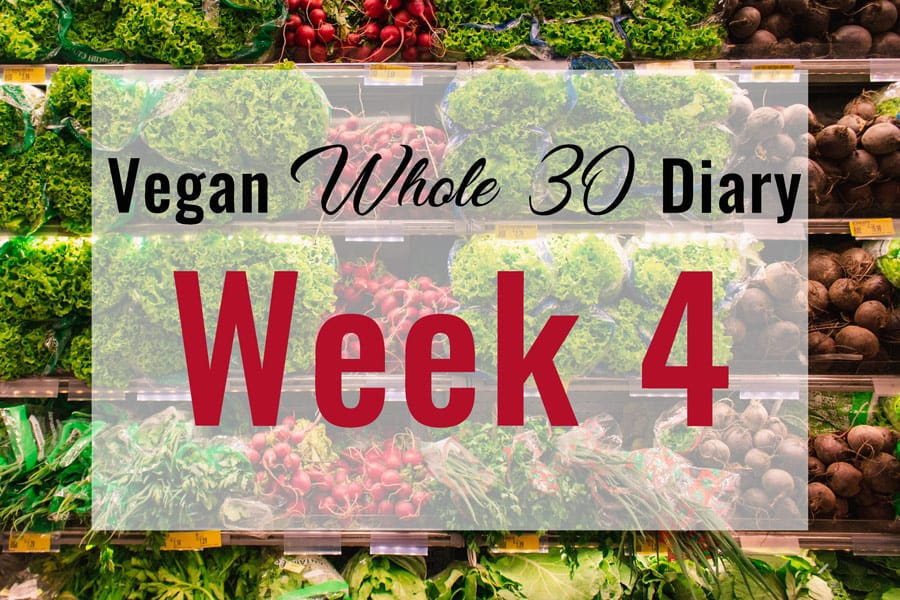 Vegan Whole 30 Diary: Week 4